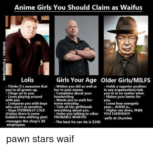 pawn stars: Anime Girls You Should Claim as Waifus  Lolis  Girls Your Age  Older Girls/MILFS  Wishes you did as wellas Holds a superior position  her in your exams.  - Complains about your  handwriting  - Wants you to walk her  home everyday.  - Tells all her girlfriends  everything about you.  - Hates you talking to other  Thinks it's awesome that  you're all grown up.  - Clings on to you  in any organization/club  you re in no matter what.  Loves playing around  with you.  - Compares you with boys  Makes your bento for  you.  Loves how enerqgetic  your  -Higher sex drive, f#@k  YOU EVERYDAY!  -yells at chumlee  AHEM is...  who aren't as sensitive.  Stays ETERNALLY LOLI!  (Unless there is some  bullshit time shifting plot) PROBABLE WAIFUS!  -manages the shop's 30 The best he can do is $100  employees <p>pawn stars waif</p>