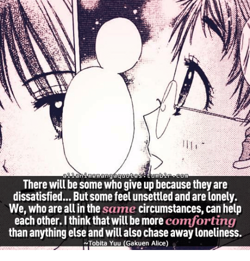 gakuen alice: anime mangaquotes  Om  There will be some who give up because they are  dissatisfied... But some feel unsettled and arelonely.  We, who are all in the same circumstances, can help  each other. I think that will be more  comforting  than anything else and willalso chase awayloneliness.  Tobita Yulu (Gakuen Alice)