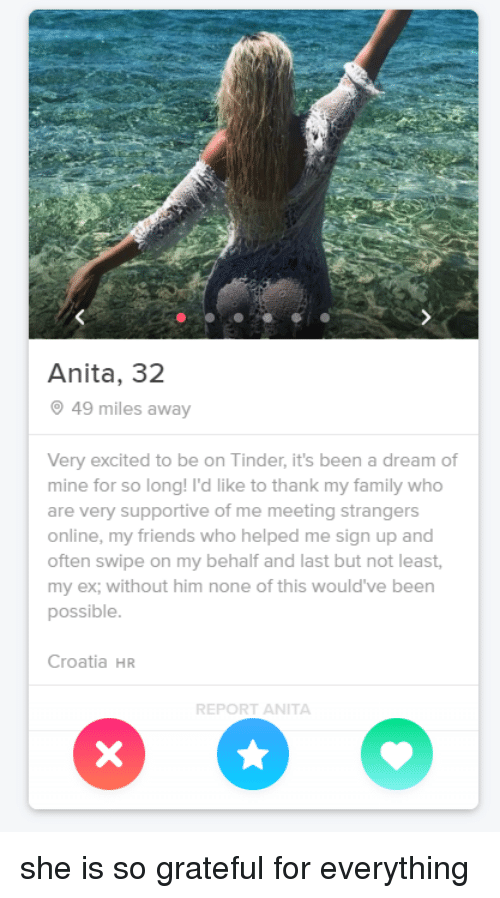 Croatia: Anita, 32  49 miles away  Very excited to be on Tinder, it's been a dream of  mine for so long! I'd like to thank my family who  are very supportive of me meeting strangers  online, my friends who helped me sign up and  often swipe on my behalf and last but not least,  my ex; without him none of this would've been  possible  Croatia HR  REPORT ANITA she is so grateful for everything