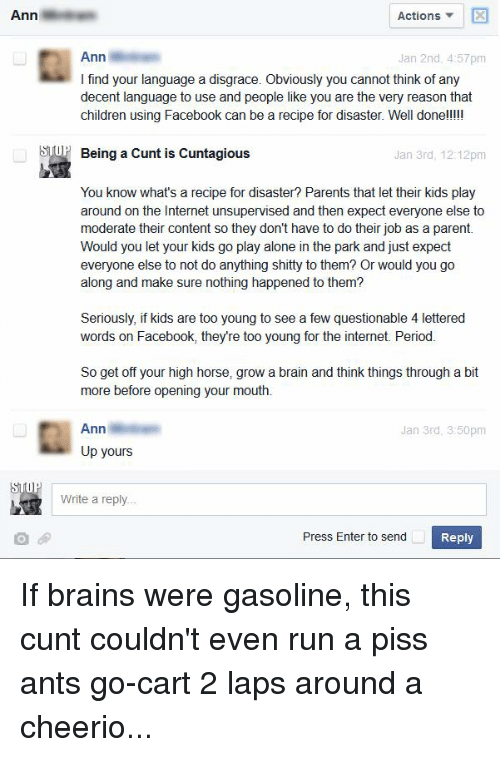 high horse: Ann  Actions  Ann  Jan 2nd, 4:57pm  I find your language a disgrace. Obviously you cannot think of any  decent language to use and people like you are the very reason that  children using Facebook can be a recipe for disaster. Well done!!!!!  OP Being a Cunt is Cuntagious  Jan 3rd, 12:12pm  You know what's a recipe for disaster? Parents that let their kids play  around on the Internet unsupervised and then expect everyone else to  moderate their content so they don't have to do their job as a parent.  Would you let your kids go play alone in the park and just expect  everyone else to not do anything shitty to them? Or would you go  along and make sure nothing happened to them?  Seriously, if kids are too young to see a few questionable 4 lettered  words on Facebook, they're too young for the internet. Period.  So get off your high horse, grow a brain and think things through a bit  more before opening your mouth.  Ann  Jan 3rd, 3:50pm  Up yours  Write a reply  Press Enter to send  Reply If brains were gasoline, this cunt couldn't even run a piss ants go-cart 2 laps around a cheerio...