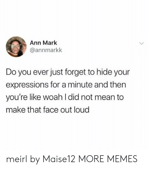 Dank, Memes, and Target: Ann Mark  @annmarkk  Do you ever just forget to hide your  expressions for a minute and then  you're like woah l did not mean to  make that face out loud meirl by Maise12 MORE MEMES