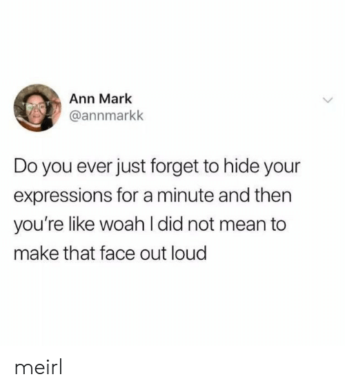 Mean, MeIRL, and Hide: Ann Mark  @annmarkk  Do you ever just forget to hide your  expressions for a minute and then  you're like woah l did not mean to  make that face out loud meirl