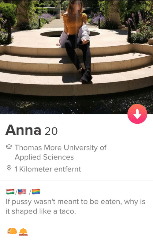 Be Eaten: Anna 20  Thomas More University of  Applied Sciences  1 Kilometer entfernt  If pussy wasn't meant to be eaten, why is  it shaped like a taco. 🌮🛎