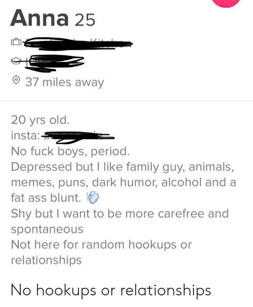 Animals Memes: Anna 25  37 miles away  20 yrs old.  insta:  No fuck boys, period.  Depressed but I like family guy, animals,  memes, puns, dark humor, alcohol and a  fat ass blunt.  Shy but I want to be more carefree and  spontaneous  Not here for random hookups or  relationships No hookups or relationships