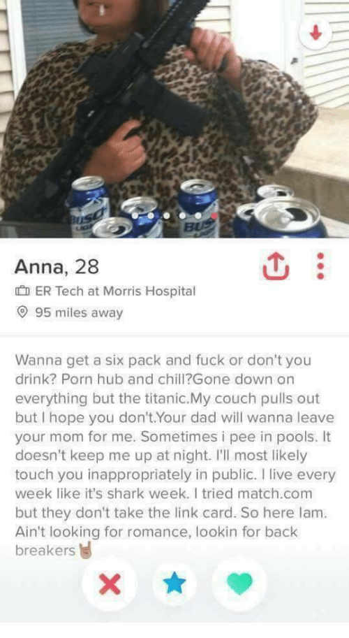 shark week: Anna, 28  ER Tech at Morris Hospital  9 95 miles away  Wanna get a six pack and fuck or don't you  drink? Porn hub and chill?Gone down on  everything but the titanic.My couch pulls out  but I hope you don't.Your dad will wanna leave  your mom for me. Sometimes i pee in pools. It  doesn't keep me up at night. I'll most likely  touch you inappropriately in public. I live every  week like it's shark week. I tried match.com  but they don't take the link card. So here lam.  Ain't looking for romance, lookin for back  breakers