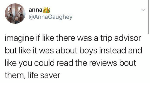 annas: anna  @AnnaGaughey  imagine if like there was a trip advisor  but like it was about boys instead and  like you could read the reviews bout  them, life saver