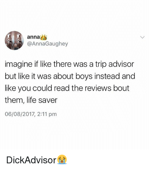 annas: anna  @AnnaGaughey  imagine if like there was a trip advisor  but like it was about boys instead and  like you could read the reviews bout  them, life saver  06/08/2017, 2:11 pm DickAdvisor😭