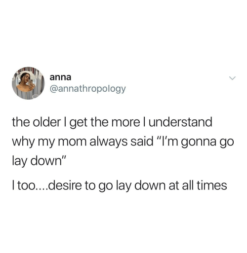 "desire: anna  @annathropology  the older I get the more I understand  why my mom always said ""I'm gonna go  lay down""  I too....desire to go lay down at all times"