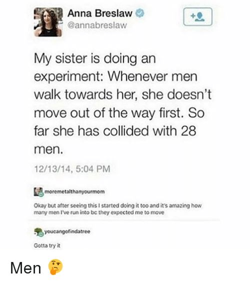 annas: Anna Breslaw  @annabreslaw  My sister is doing an  experiment: Whenever men  walk towards her, she doesn't  move out of the way first. So  far she has collided with 28  men.  12/13/14, 5:04 PM  moremetalthanyourmom  Okay but after seeing this I started doing it too and it's amazing how  many men I've run into be they expected me to move  鬼youcangofindatree  Gotta try it Men 🤔