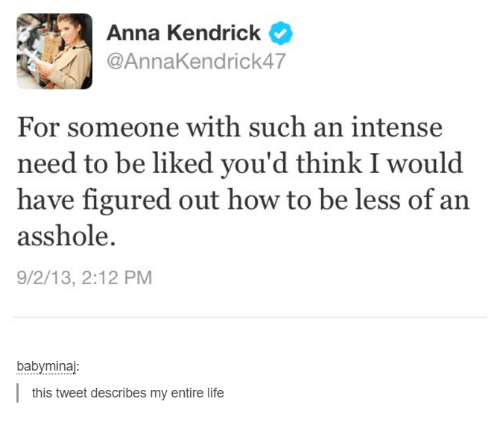anna kendrick: Anna Kendrick  Anna Kendrick AT  For someone with such an intense  need to be liked you'd think I would  have figured out how to be less of an  asshole.  9/2/13, 2:12 PM  baby minaj  this tweet describes my entire life