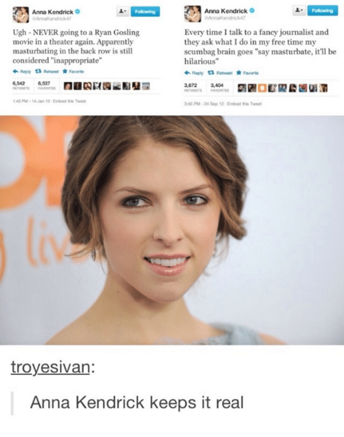"""anna kendrick: Anna Kendrick  Anna Kendrick  Every time I talk to a fancy journalist and  Ugh NEVER going to a Ryan Gosling  movie in a theater again. Apparently  they ask what I do in my free time my  masturbating in the back row is still  scumbag brain goes """"say masturbate, it'll be  considered """"inappropriate""""  hilarious""""  Reply ta Reeweet Faworte  6,537  3,404  3,672  1 48 PM-14 Jan 13 Embed Tweet  345 PM-24 Sep 12 Embed this Tweet  troyesivan:  Anna Kendrick keeps it real"""