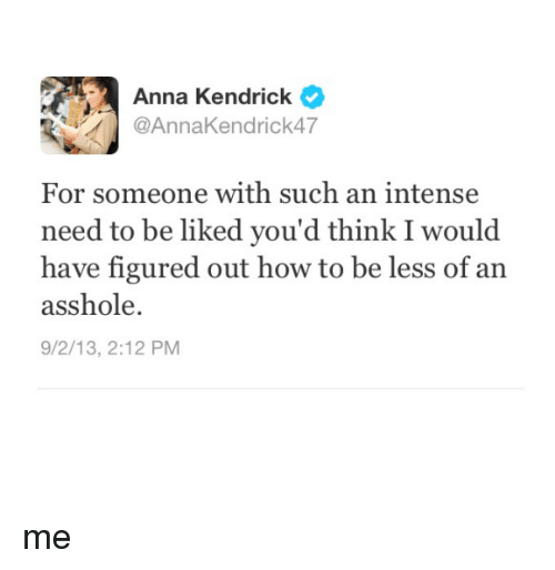 anna kendrick: Anna Kendrick  Anna Kendrick  For someone with such an intense  need to be liked you'd think I would  have figured out how to be less of an  asshole.  9/2/13, 2:12 PM me