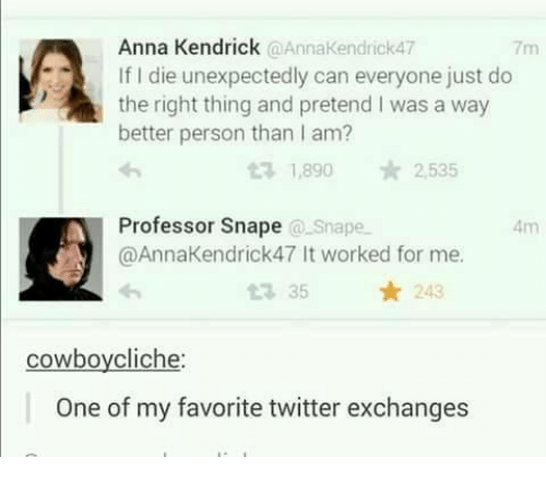anna kendrick: Anna Kendrick  @Anna Kendrick47  If die unexpectedly can everyone just do  the right thing and pretend I was a way  better person than I am?  t 1,890 2,535  Professor Snape  Snape  @AnnaKendrick47 It worked for me.  35 243  t cowboy cliche:  One of my favorite twitter exchanges