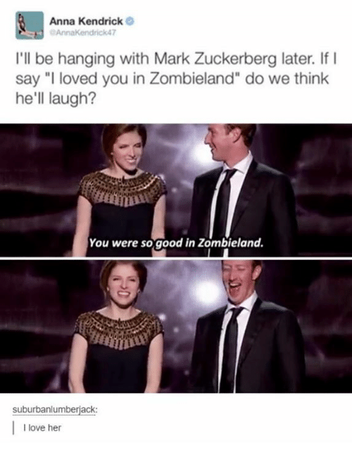 """anna kendrick: Anna Kendrick  Annak endrick47  I'll be hanging with Mark Zuckerberg later. If I  say """"I loved you in Zombieland"""" do we think  he'll laugh?  You were so good in Zombieland.  suburbanlumberjack  I love her"""