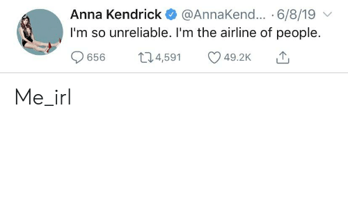 anna kendrick: Anna Kendrick  @AnnaKen... 6/8/19  I'm so unreliable. I'm the airline of people.  t14,591  656  49.2K Me_irl