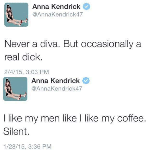 anna kendrick: Anna Kendrick  @AnnaKendrick 47  Never a diva. But occasionally a  real dick.  2/4/15, 3:03 PM  Anna Kendrick  @Anna Kendrick 47  I like my men like l like my coffee  Silent  1/28/15, 3:36 PM