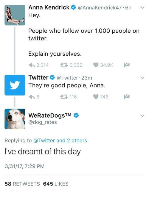 anna kendrick: Anna Kendrick  @AnnaKendrick47 6h  Неу.  People who follow over 1,000 people on  twitter.  Explain yourselves.  6,062  2,014  34.9K  @Twitter 23m  They're good people, Anna  Twitter  8  746  116  WeRateDogsTM  @dog_rates  Replying to @Twitter and 2 others  I've dreamt of this day  3/31/17, 7:29 PM  58 RETWEETS 645 LIKES