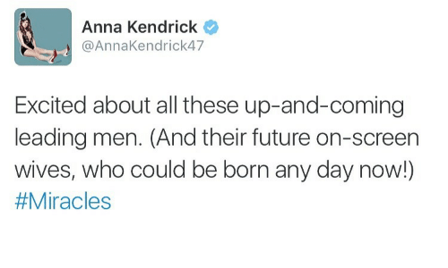 anna kendrick: Anna Kendrick  @AnnaKendrick47  Excited about all these up-and-coming  leading men. (And their future on-screen  wives, who could be born any day now!)