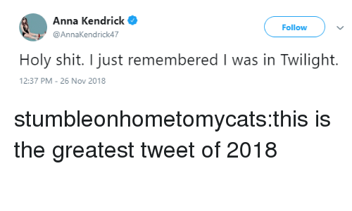 Anna, Anna Kendrick, and Shit: Anna Kendrick  @AnnaKendrick47  Follow  Holy shit. I just remembered I was in Twilight.  2:37 PM-26 Nov 2018 stumbleonhometomycats:this is the greatest tweet of 2018