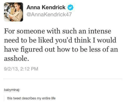 anna kendrick: Anna Kendrick  @AnnaKendrick47  For someone with such an intense  need to be liked you'd think I would  have figured out how to be less of an  asshole.  9/2/13, 2:12 PM  babyminaj:  this tweet describes my entire life