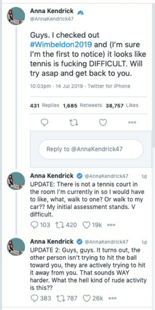 anna kendrick: Anna Kendrick  @AnnaKendrick47  Guys. I checked out  #Wimbeldon2019 and (I'm sure  I'm the first to notice) it looks like  tennis is fucking DIFFICULT. Will  try asap and get back to you.  10:03pm 14 Jul 2019 Twitter for iPhone  431 Replies 1,685 Retweets 38.757 Likes  Reply to @Anna Kendrick47  Anna Kendrick  @AnnaKendrick47  1d  UPDATE: There is not a tennis court in  the room I'm currently in so I would have  to like, what, walk to one? Or walk to my  car?? My initial assessment stands. v  difficult  103 t420  19k  o0o  Anna Kendrick  @AnnaKendrick47  1d  UPDATE 2: Guys, guys. It turns out, the  other person isn't trying to hit the ball  toward you, they are actively trying to hit  it away from you. That sounds WAY  harder. What the hell kind of rude activity  is this??  383 787  26k  ooo