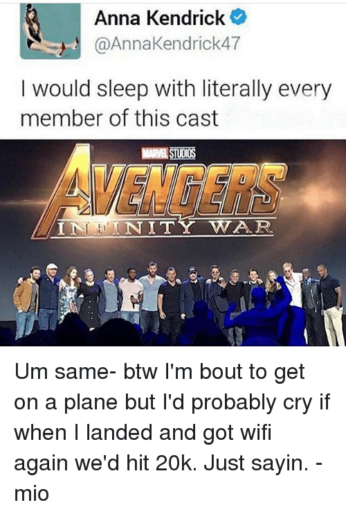 Anna, Anna Kendrick, and Memes: Anna Kendrick  @AnnaKendrick47  I would sleep with literally every  member of this cast  STUDIOS  VENGERS  IN NITY WAR  INHNITY Um same- btw I'm bout to get on a plane but I'd probably cry if when I landed and got wifi again we'd hit 20k. Just sayin. -mio