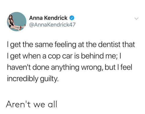anna kendrick: Anna Kendrick  @AnnaKendrick47  Iget the same feeling at the dentist that  get when a cop car is behind me; I  haven't done anything wrong, but I feel  incredibly guilty. Aren't we all