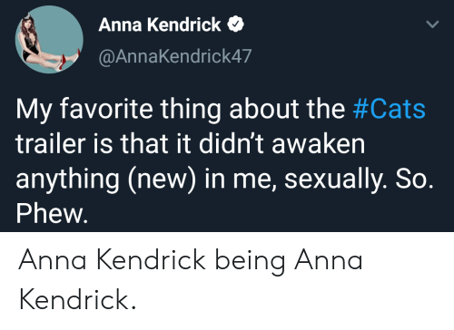 Awaken: Anna Kendrick  @AnnaKendrick47  My favorite thing about the #Cats  trailer is that it didn't awaken  anything (new) in me, sexually. So.  Phew. Anna Kendrick being Anna Kendrick.