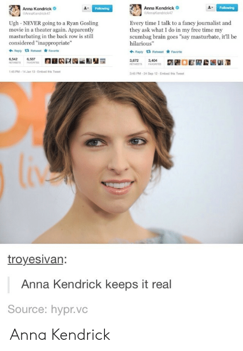 """anna kendrick: Anna Kendrick  endrick47  Anna Kendrick  AnnaKendrick47  1  Ugh-NEVER going to a Ryan Gosling  movie in a theater again. Apparently  masturbating in the back row is still  considered """"inappropriate""""  Every time I talk to a fancy journalist and  they ask what I do in my free time my  scumbag brain goes """"say masturbate, it'll be  hilarious""""  Ropy t3 Retweet Favorite  Reply 1 Retweet Favarto  6,542  6,537  3,672  3,404  45 PM-14 Jan 13-Embed this Twee  45 PM-24 Sep 12 Embed this Tweet  troyesivan  Anna Kendrick keeps it real  Source: hypr.vc Anna Kendrick"""