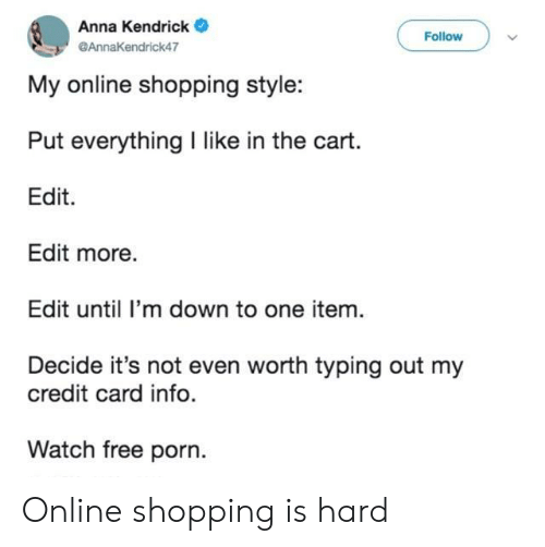Kendrick: Anna Kendrick  Follow  @AnnaKendrick47  My online shopping style:  Put everything I like in the cart.  Edit  Edit more.  Edit until I'm down to one item.  Decide it's not even worth typing out my  credit card info.  Watch free porn. Online shopping is hard