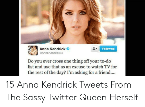 anna kendrick: Anna Kendrick  Following  AnnaKendrick47  Do you ever cross one thing off your to-do  list and use that as an excuse to watch TV for  the rest of the day? I'm asking for a friend.... 15 Anna Kendrick Tweets From The Sassy Twitter Queen Herself