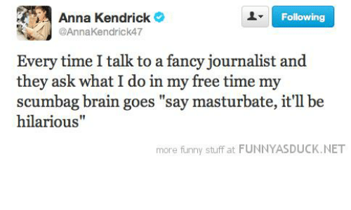 """anna kendrick: Anna Kendrick  Following  @AnnaKendrick47  Every time I talk to a fancy journalist and  they ask what I do in my free time my  scumbag brain goes """"say masturbate, it'll be  hilarious""""  more funny stuff at FUNNYASDUCK.NET"""