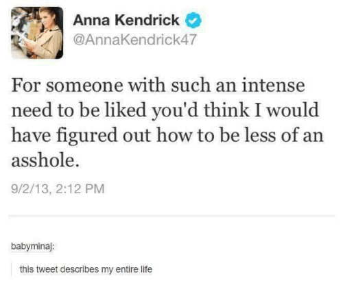 anna kendrick: Anna Kendrick  For someone with such an intense  need to be liked you'd think I would  have figured out how to  be less of an  asshole.  9/2/13, 2:12 PM  babyminaj:  this tweet describes my entire life
