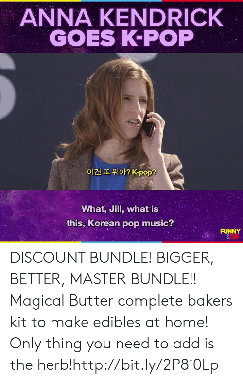 anna kendrick: ANNA KENDRICK  GOES K-POP  이건 또 뭐야? K-pop?  What, Jill, what is  this, Korean pop music?  FUNNY  DIE DISCOUNT BUNDLE! BIGGER, BETTER, MASTER BUNDLE!! Magical Butter complete bakers kit to make edibles at home! Only thing you need to add is the herb!http://bit.ly/2P8i0Lp