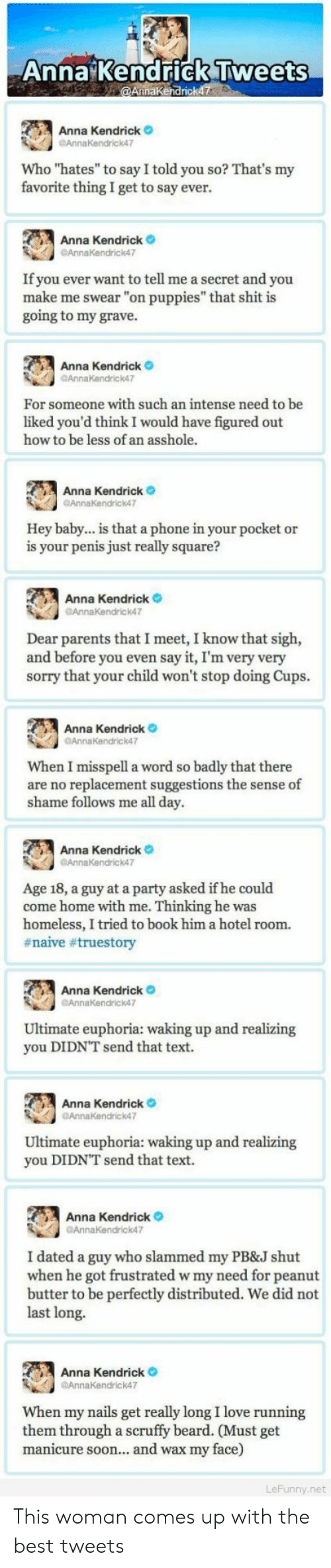 """anna kendrick: Anna Kendrick Tweets  aKendrick  , Anna Kendrick  GAnnaKendrick47  Who """"hates"""" to say I told you so? That's my  favorite thing I get to say ever.  Anna Kendrick  If you ever want to tell me a secret and you  make me swear """"on puppies"""" that shit is  going to my grave.  Anna Kendrick  AnnaKendrick47  For someone with such an intense need to be  liked you'd think I would have figured out  how to be less of an asshole.  Anna Kendrick  Hey baby... is that a phone in your pocket or  is your penis just really square?  Anna Kendrick  Annakendrick47  Dear parents that I meet, I know that sigh,  and before you even say it, I'm very very  sorry that your child won't stop doing Cups.  Anna Kendrick o  AnnaKendrick47  When I misspell a word so badly that there  are no replacement suggestions the sense of  shame follows me all day.  Anna  Kendrick。  Age 18, a guy at a party asked if he could  come home with me. Thinking he was  homeless, I tried to book him a hotel room.  #naive #truestory  Anna Kendrick  Ultimate euphoria: waking up and realizing  you DIDNT send that text.  Anna Kendrick  Ultimate euphoria: waking up and realizing  you DIDN'T send that text.  Anna Kendrick  GAnnkendrick47  I dated a guy who slammed my PB&J shut  when he got frustrated w my need for peanut  butter to be perfectly distributed. We did not  last long.  Anna Kendrick  @AnnaKendrick47  When my nails get really long I love running  them through a scruffy beard. (Must get  manicure soon... and wax my face)  8  ny.net This woman comes up with the best tweets"""