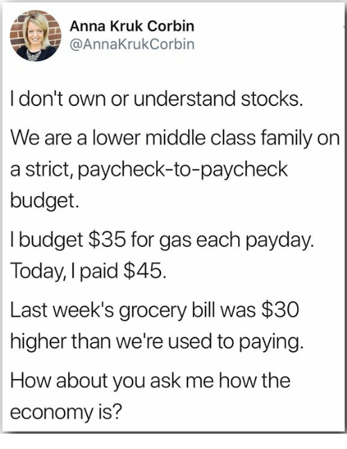 Paycheck To Paycheck: Anna Kruk Corbin  @AnnaKrukCorbin  Idon't own or understand stocks  We are a lower middle class family on  a strict, paycheck-to-paycheck  budget.  I budget $35 for gas each payday.  Today, I paid $45  Last week's grocery bill was $30  higher than we're used to paying.  How about you ask me how the  economy is?
