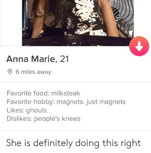 ghouls: Anna Marie, 21  6 miles away  Favorite food: milksteak  Favorite hobby: magnets. just magnets  Likes: ghouls  Dislikes: people's knees She is definitely doing this right
