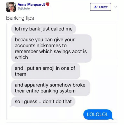 lololol: Anna Marquardt  Gajlobster  Follow  Banking tips  lol my bank just called me  because you can give your  accounts nicknames to  remember which savings acct is  which  and I put an emoji in one of  them  and apparently somehow broke  their entire banking system  so I guess... don't do that  LOLOLOL