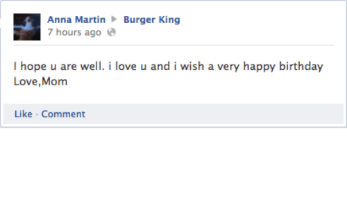 Anna, Birthday, and Burger King: Anna Martin  7 hours ago  Burger King  I hope u are well. i love u and i wish a very happy birthday  Love,Mom  Like Comment
