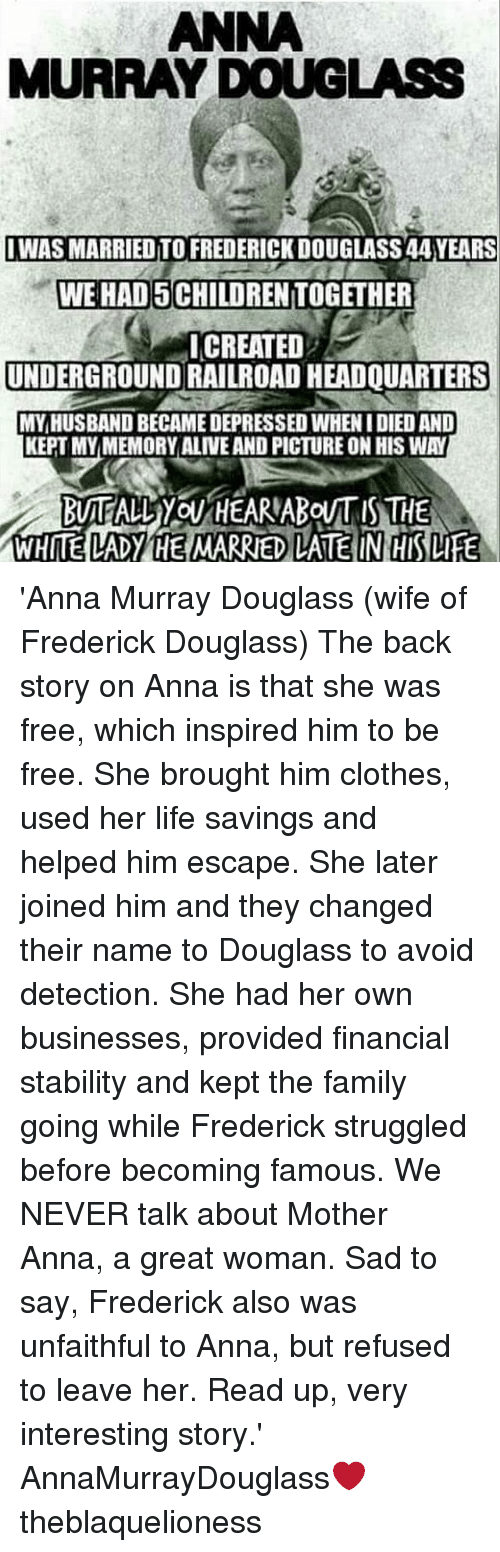 Kepted: ANNA  MURRAY DOUGLASS  IWAS MARRIED TO FREDERICK DOUGLASS 44 YEARS  WE HAD 5 CHILDREN TOGETHER  ICREATED  UNDERGROUND RAILROAD HEADQUARTERS  MY,HUSBAND BECAME DEPRESSED WHEN I DIED AND  KEPT MYMEMORY ALIVE AND PICTURE ON HIS WAY  WHITE LADY HE MARRIED LATE IN HIS LIFE 'Anna Murray Douglass (wife of Frederick Douglass) The back story on Anna is that she was free, which inspired him to be free. She brought him clothes, used her life savings and helped him escape. She later joined him and they changed their name to Douglass to avoid detection. She had her own businesses, provided financial stability and kept the family going while Frederick struggled before becoming famous. We NEVER talk about Mother Anna, a great woman. Sad to say, Frederick also was unfaithful to Anna, but refused to leave her. Read up, very interesting story.' ┈┈┈┈┈┈┈┈┈┈┈┈┈┈┈┈┈┈┈┈┈┈┈ AnnaMurrayDouglass❤ theblaquelioness