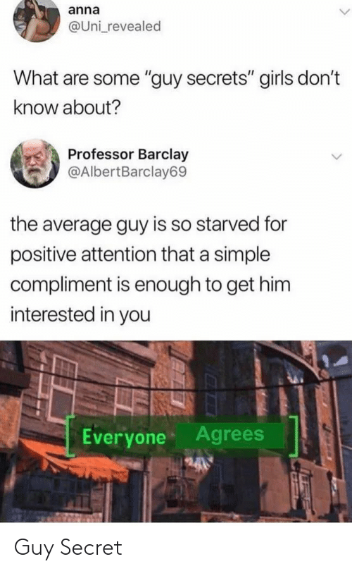 "Anna, Girls, and Simple: anna  @Uni revealed  What are some ""guy secrets"" girls don't  know about?  Professor Barclay  @AlbertBarclay69  the average guy is so starved for  positive attention that a simple  compliment is enough to get him  interested in you  Everyone Agrees Guy Secret"
