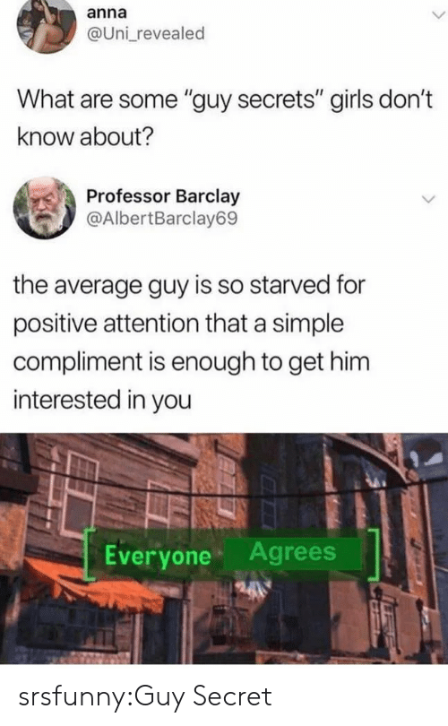 "Anna, Girls, and Tumblr: anna  @Uni revealed  What are some ""guy secrets"" girls don't  know about?  Professor Barclay  @AlbertBarclay69  the average guy is so starved for  positive attention that a simple  compliment is enough to get him  interested in you  Everyone Agrees srsfunny:Guy Secret"