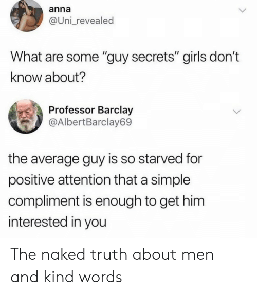 "Anna, Girls, and Naked: anna  @Uni_revealed  What are some ""guy secrets"" girls don't  know about?  Professor Barclay  @AlbertBarclay69  the average guy is so starved for  positive attention that a simple  compliment is enough to get him  interested in you The naked truth about men and kind words"
