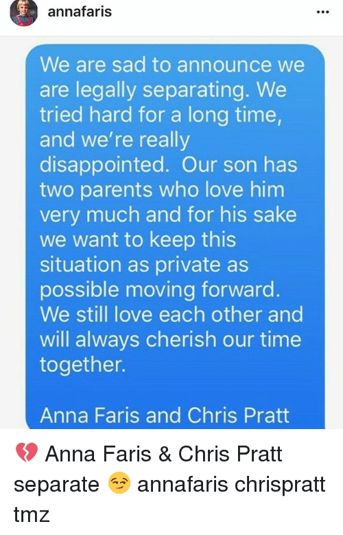 annas: annafaris  We are sad to announce we  are legally separating. We  tried hard for a long time  and we're really  disappointed. Our son has  two parents who love him  very much and for his sake  we want to keep this  situation as private as  possible moving forward  We still love each other and  will always cherish our time  together.  Anna Faris and Chris Pratt 💔 Anna Faris & Chris Pratt separate 😏 annafaris chrispratt tmz