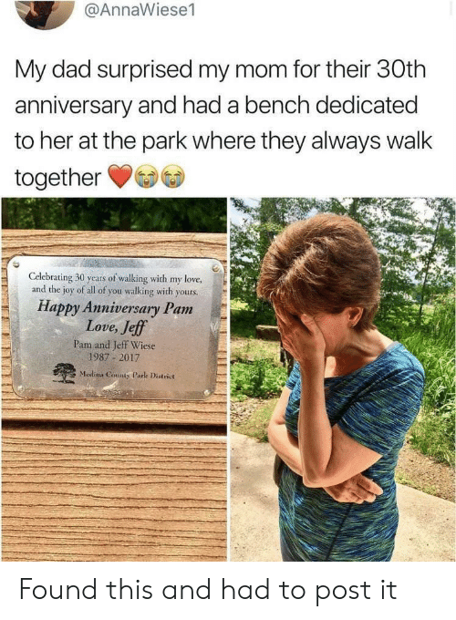Dad, Love, and Happy: @AnnaWiese1  My dad surprised my mom for their 30th  anniversary and had a bench dedicated  to her at the park where they always walk  together  Celebrating 30 years of walking with my love,  and the joy of all of you walking with yours.  Happy Anniversary Pam  Love, Jeff  Pam and Jeff Wiese  1987 2017  Medina County Park District Found this and had to post it