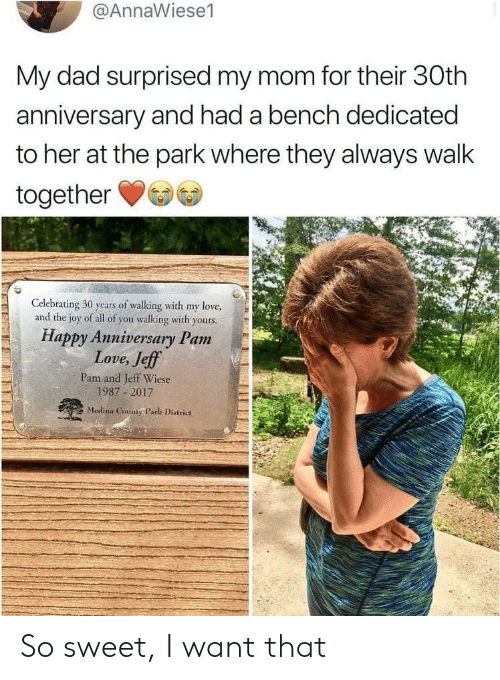 Dad, Love, and Happy: @AnnaWiese1  My dad surprised my mom for their 30th  anniversary and had a bench dedicated  to her at the park where they always walk  together  Celebrating 30 years of walking with my love,  and the joy of all of you walking with yours.  Happy Anniversary Pam  Love, Jeff  Pam and Jeff Wiese  1987 2017  Medina County Park District So sweet, I want that