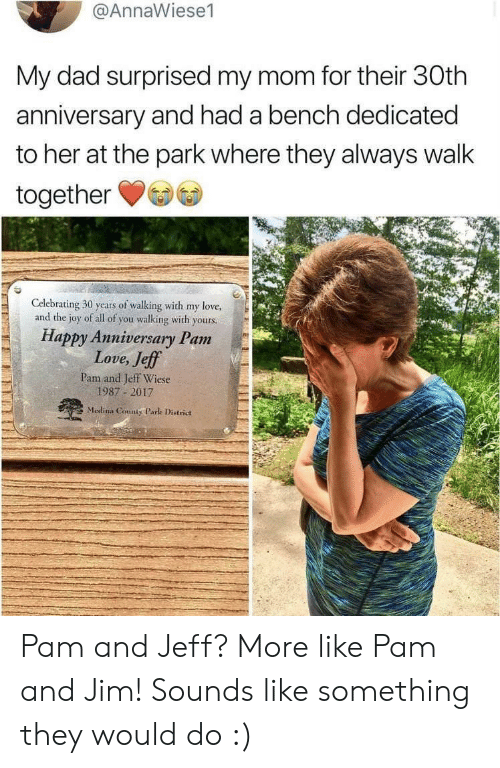 Dad, Love, and The Office: @AnnaWiese1  My dad surprised my mom for their 30th  anniversary and had a bench dedicated  to her at the park where they always walk  together  Celebrating 30 years of walking with my love,  and the joy of all of you walking with yours.  Happy Anniversary Pam  Love, Jeff  Pam and Jeff Wiese  1987 2017  Medina County Park District Pam and Jeff? More like Pam and Jim! Sounds like something they would do :)