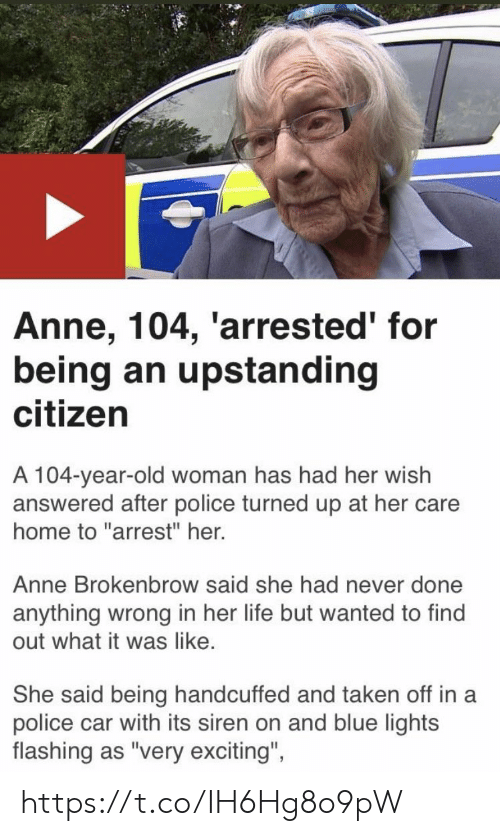 """Flashing: Anne, 104, 'arrested' for  being an upstanding  citizen  A 104-year-old woman has had her wish  answered after police turned up at her care  home to """"arrest"""" her.  Anne Brokenbrow said she had never done  anything wrong in her life but wanted to find  out what it was like.  She said being handcuffed and taken off in a  police car with its siren on and blue lights  flashing as """"very exciting""""  ights  flashing as 'very excitng, https://t.co/IH6Hg8o9pW"""