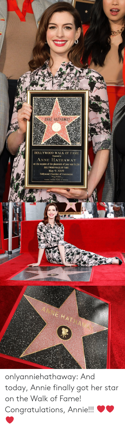 placement: ANNE HATHAWAY  HOLLY WOOD WALK OF FAME  Presented to  ANNE HATHAWAY  on the ocrasion of the placement of your star in the  HOLLYWOOD WALK OF FAME  May 2019  Hollywood Chamber of Commerce  ana Ghadban   WALKOFFAME.COM onlyanniehathaway:  And today, Annie finally got her star on the Walk of Fame! Congratulations, Annie!!!  ❤️❤️❤️