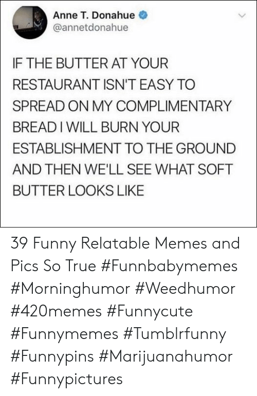 Funny, Memes, and True: Anne T. Donahue  @annetdonahue  IF THE BUTTER AT YOUR  RESTAURANT ISN'T EASY TO  SPREAD ON MY COMPLIMENTARY  BREADIWILL BURN YOUR  ESTABLISHMENT TO THE GROUND  AND THEN WE'LL SEE WHAT SOFT  BUTTER LOOKS LIKE 39 Funny Relatable Memes and Pics So True  #Funnbabymemes #Morninghumor #Weedhumor #420memes #Funnycute #Funnymemes #Tumblrfunny #Funnypins #Marijuanahumor #Funnypictures
